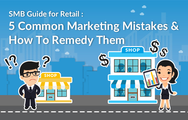 SMB Guide for Retail: 5 Common Marketing Mistakes & How To Remedy Them