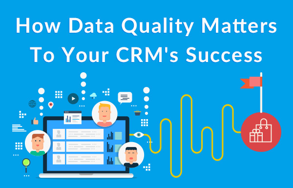 How Data Quality Matters To Your CRM's Success