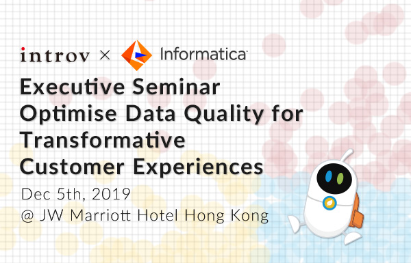 Introv x Informatica Executive Seminar  –  Optimise Data Quality for Transformative Customer Experiences (December 5th,2019)